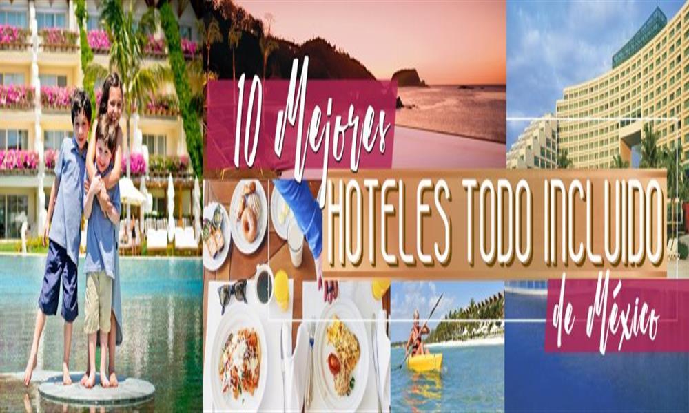 Conoce los mejores 10 hoteles todo incluido en México
